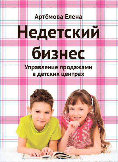 Недетский бизнес. Управление продажами в детских центрах (Е. А. Артемова)