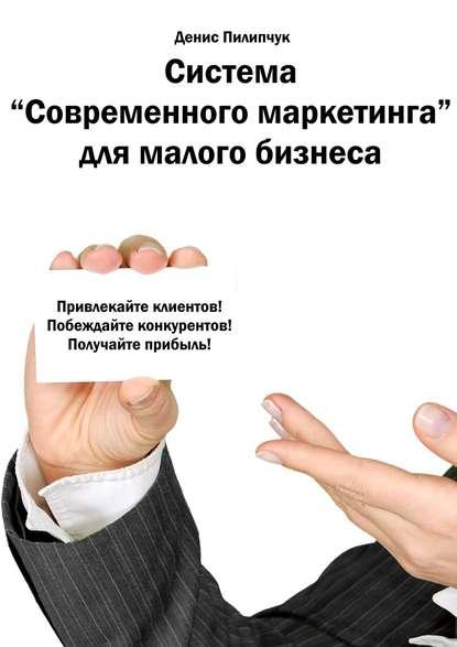 Система «Современного маркетинга» для малого бизнеса (Денис Пилипчук)