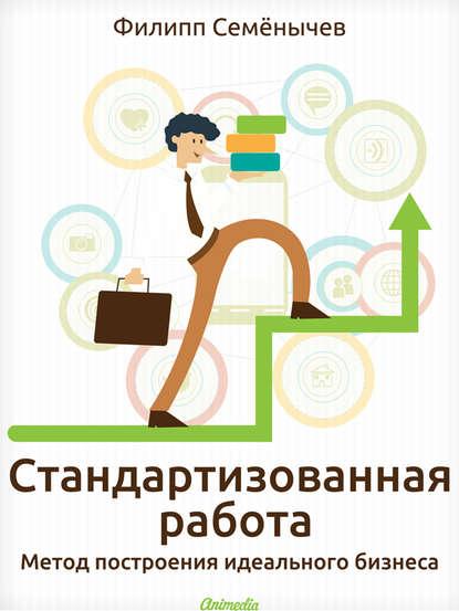 Стандартизованная работа. Метод построения идеального бизнеса (Филипп Семёнычев) - скачать книгу