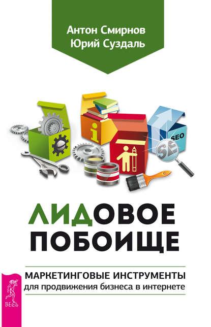ЛИДовое побоище. Маркетинговые инструменты для продвижения бизнеса в интернете (Антон Смирнов)