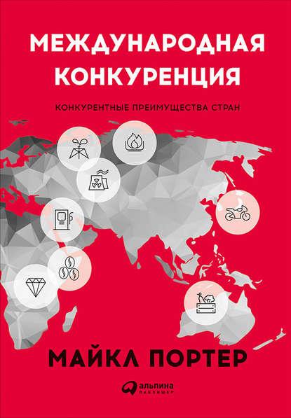 Международная конкуренция. Конкурентные преимущества стран (Майкл Портер)