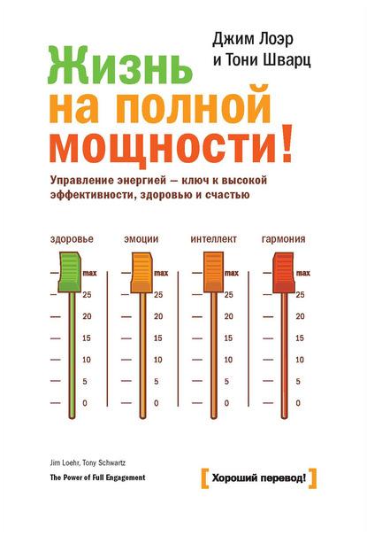 Жизнь на полной мощности. Управление энергией – ключ к высокой эффективности, здоровью и счастью (Джим Лоэр)