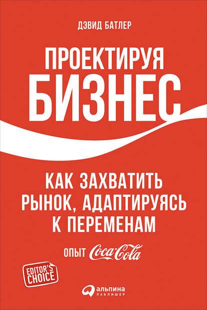 Проектируя бизнес: Как захватить рынок, адаптируясь к переменам. Опыт Coca-Cola (Дэвид Батлер)