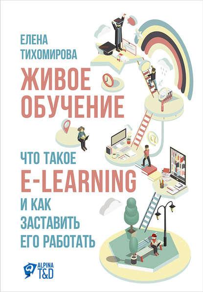 Живое обучение: Что такое e-learning и как заставить его работать (Елена Тихомирова)