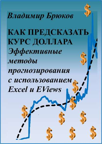 Как предсказать курс доллара. Эффективные методы прогнозирования с использованием Excel и EViews - скачать книгу