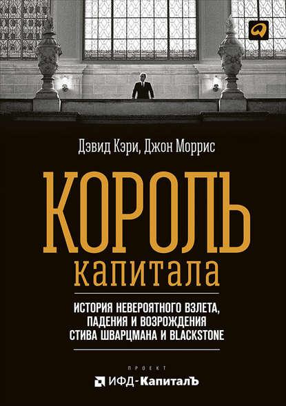 Король капитала: История невероятного взлета, падения и возрождения Стива Шварцмана и Blackstone - скачать книгу