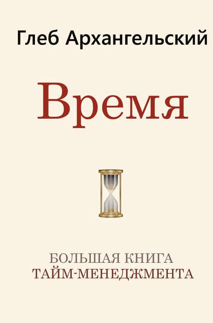 Время. Большая книга тайм-менеджмента (Глеб Архангельский) - скачать книгу