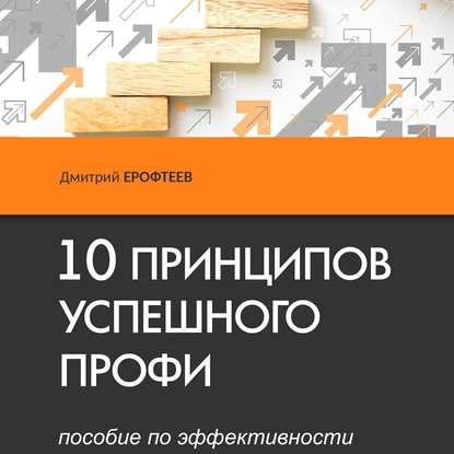 Аудиокнига 10 принципов успешного профи. Пособие поэффективности(Дмитрий Ерофтеев)