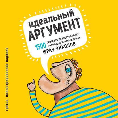 Аудиокнига Идеальный аргумент. 1500 способов победить в споре с помощью универсальных фраз-энкодов(Алексей Ходорыч)