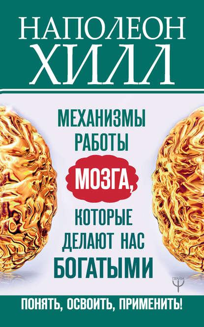 Механизмы работы мозга, которые делают нас богатыми. Понять, освоить, применить!(Наполеон Хилл) - скачать книгу
