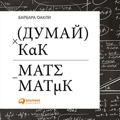 Аудиокнига Думай как математик. Как решать любые задачи быстрее и эффективнее(Барбара Оакли)