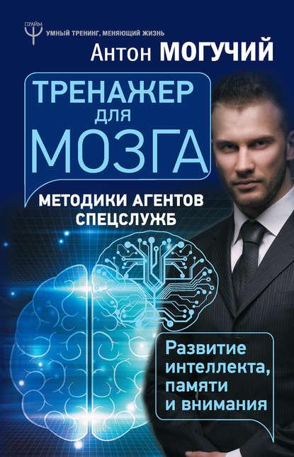 Тренажер для мозга. Методики агентов спецслужб – развитие интеллекта, памяти и внимания(Антон Могучий) - скачать книгу