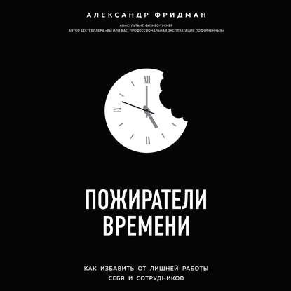 Аудиокнига Пожиратели времени. Как избавить от лишней работы себя и сотрудников (Александр Фридман)