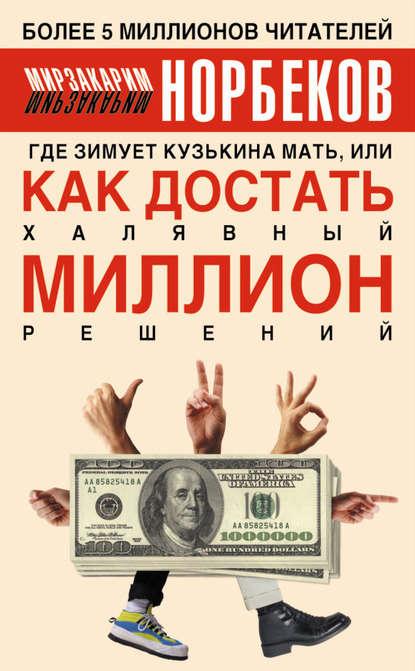Где зимует кузькина мать, или Как достать халявный миллион решений (Мирзакарим Норбеков)