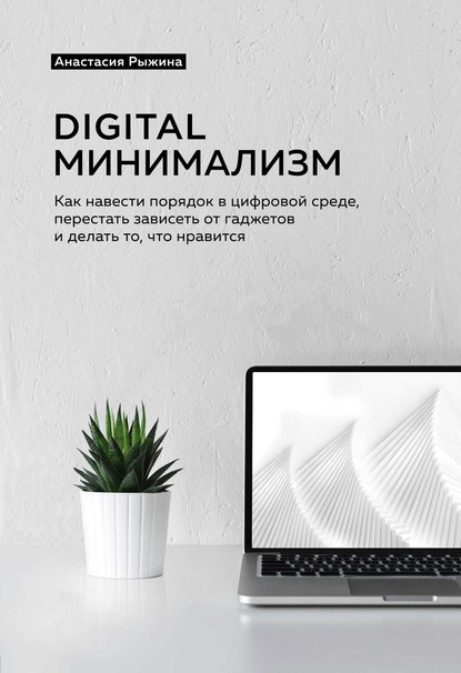 Digital минимализм. Как навести порядок в цифровой среде, перестать зависеть от гаджетов и делать то, что нравится (Анастасия Рыжина)