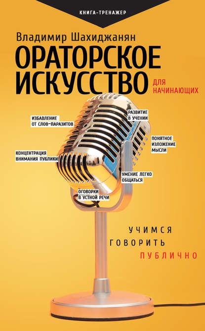 Ораторское искусство для начинающих. Учимся говорить публично (Владимир Шахиджанян) - скачать книгу