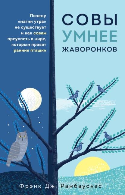 Совы умнее жаворонков. Почему «магии утра» не существует и как совам преуспеть в мире, в котором правят ранние пташки (Фрэнк Дж. Рамбаускас) - скачать книгу