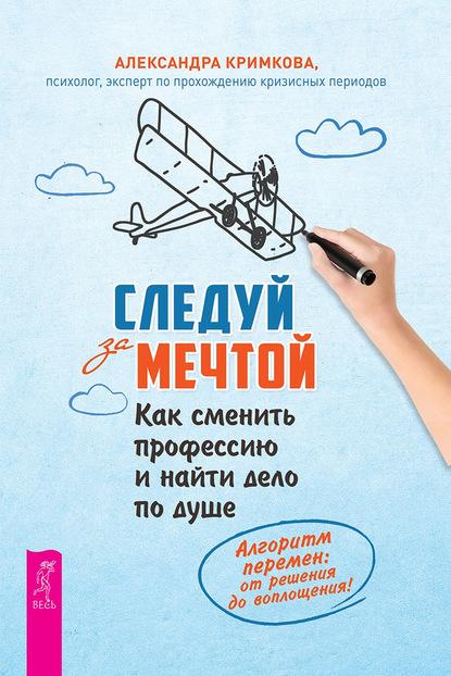 Следуй за мечтой. Как сменить профессию и найти дело по душе (Александра Кримкова) - скачать книгу