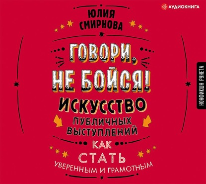 Аудиокнига Говори, не бойся! Искусство публичных выступлений (Юлия Смирнова)