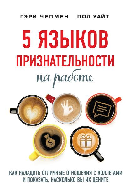 5 языков признательности на работе. Как наладить отличные отношения с коллегами и показать, насколько вы их цените (Гэри Чепмен)