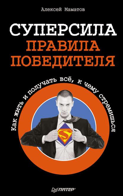 Суперсила – правила победителя. Как жить и получать всё, к чему стремишься (Алексей Маматов) - скачать книгу