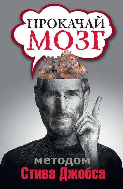 Прокачай мозг методом Стива Джобса (Группа авторов)