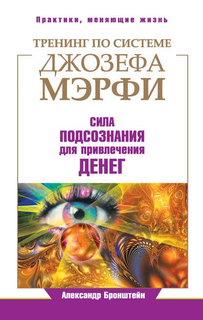 Александр Бронштейн - Тренинг по системе Джозефа Мэрфи. Сила подсознания для привлечения денег