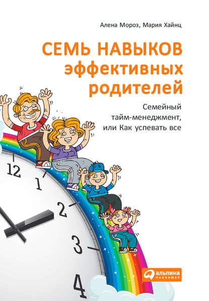 Семь навыков эффективных родителей: Семейный тайм-менеджмент, или Как успевать все. Книга-тренинг (Мария Хайнц) - скачать