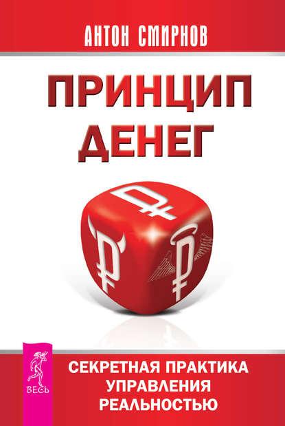 Антон Смирнов - Принцип денег. Секретная практика управления реальностью