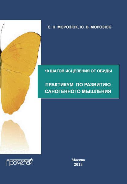 10 шагов исцеления от обиды. Практикум по развитию саногенного мышления (Ю. В. Морозюк)