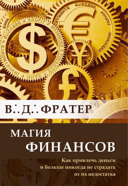 В. Д. Фратер - Магия финансов. Как привлечь деньги и больше никогда не страдать от их недостатка