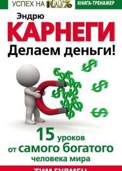 Эндрю Карнеги. Делаем деньги! 15 уроков от самого богатого человека мира (Тим Гудмен)