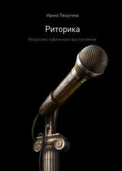 Риторика. Искусство публичного выступления (Ирина Лешутина)
