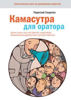 Камасутра для оратора. Десять глав о том, как получать и доставлять максимальное удовольствие, выступая публично (Радислав Гандапас)