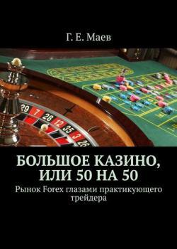 Большое казино, или Пятьдесят напятьдесят. Рынок Forex глазами практикующего трейдера - скачать книгу