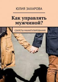 Как управлять мужчиной? Секреты манипулирования (Юлия Захарова)