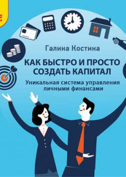 Аудиокнига Как быстро и просто создать капитал. Уникальная система управления личными финансами (Галина Костина)