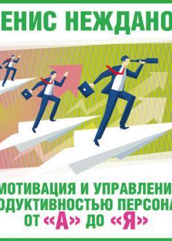 Аудиокнига Мотивация и управление продуктивностью персонала от «А» до «Я» (Денис Нежданов)