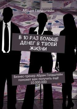 В10раз больше денег втвоей жизни. Бизнес-тренер Абрам Голдштейн поможет вам получить ещё 10.000.000 - скачать книгу