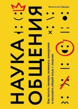 Наука общения. Как читать эмоции, понимать намерения и находить общий язык с людьми (Ванесса ван Эдвардс)