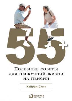 55+: Полезные советы для нескучной жизни на пенсии - скачать книгу