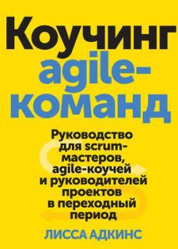 Аудиокнига Коучинг agile-команд. Руководство для scrum-мастеров, agile-коучей и руководителей проектов в переходный период (Лисса Адкинс)