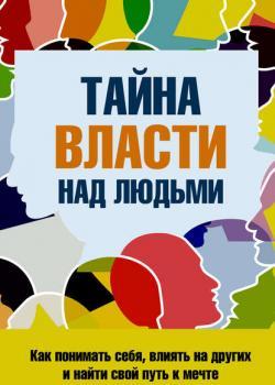 Тайна власти над людьми. Как понимать себя, влиять на других и найти свой путь к мечте (С. П. Козорез)