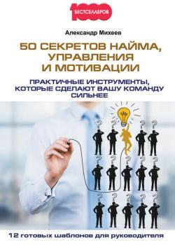 50 секретов найма, управления и мотивации. Практичные инструменты, которые сделают вашу команду сильнее (Александр Михеев)
