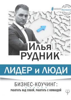 Лидер и люди. Бизнес-коучинг: работать над собой, работать с командой (Илья Рудник)