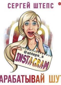 Аудиокнига Instagram. Зарабатывай шутя (Сергей Штепс)