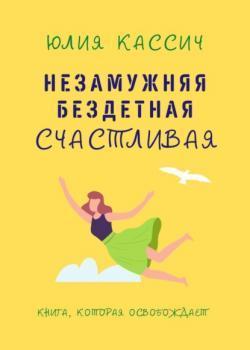 Незамужняя, бездетная, счастливая (Юлия Кассич)