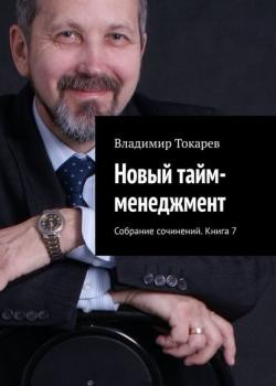 Новый тайм-менеджмент. Собрание сочинений. Книга 7 (Владимир Токарев) - скачать книгу