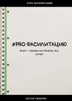#PRO фасилитацию. Книга-пособие для тренеров, HR и коучей - скачать книгу