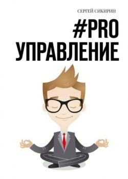 #PRO УПРАВЛЕНИЕ. Книга для настоящих руководителей (Сергей Сикирин)